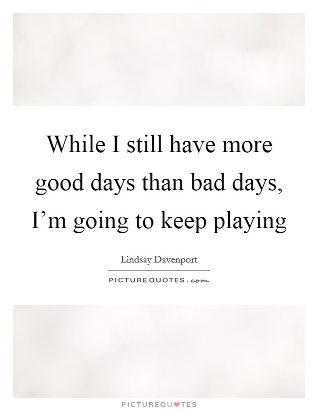 While I still have more good days than bad days, I\'m going ...