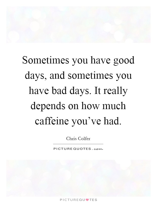 Sometimes you have good days, and sometimes you have bad days. It really depends on how much caffeine you've had Picture Quote #1