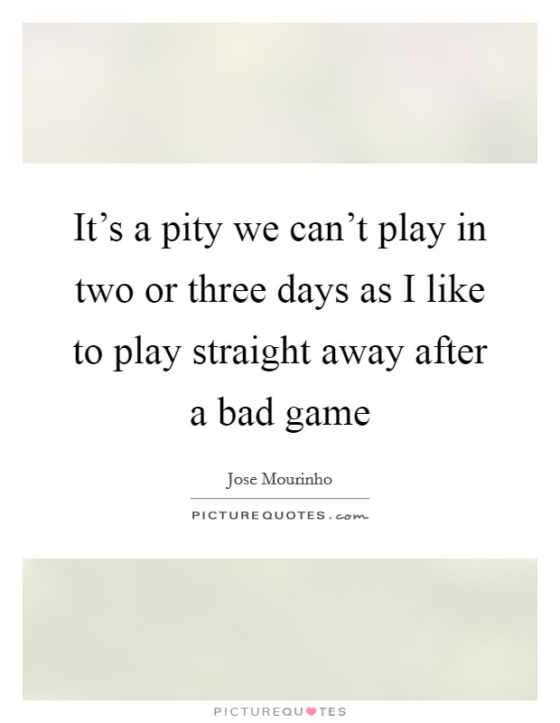 It's a pity we can't play in two or three days as I like to play straight away after a bad game Picture Quote #1