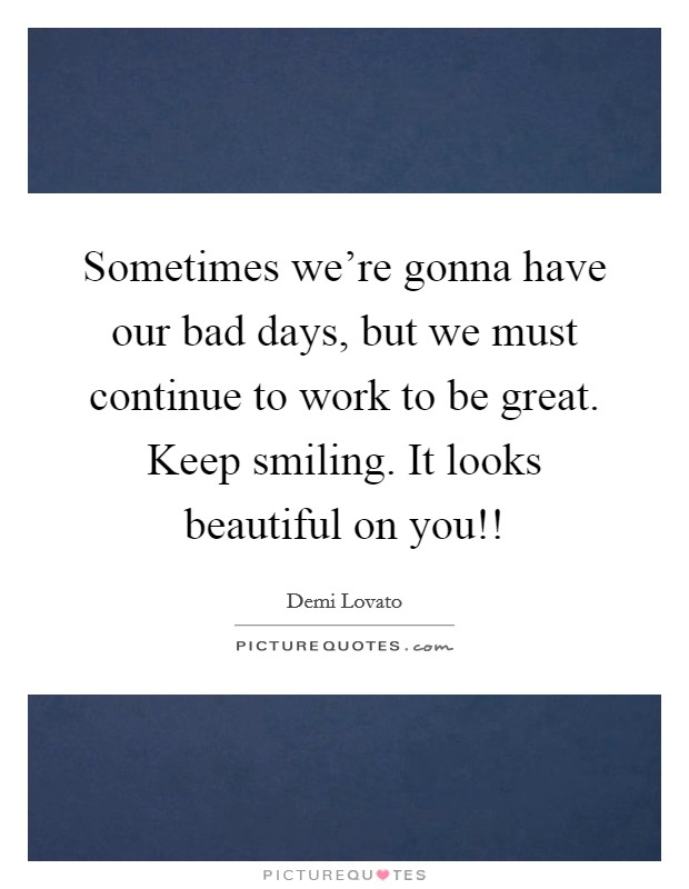 Sometimes we're gonna have our bad days, but we must continue to work to be great. Keep smiling. It looks beautiful on you!! Picture Quote #1