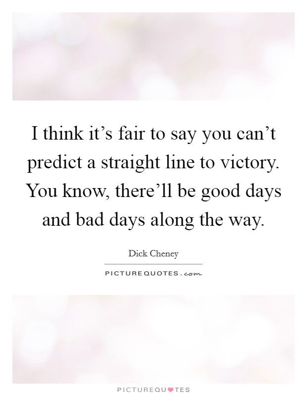 I think it's fair to say you can't predict a straight line to victory. You know, there'll be good days and bad days along the way Picture Quote #1