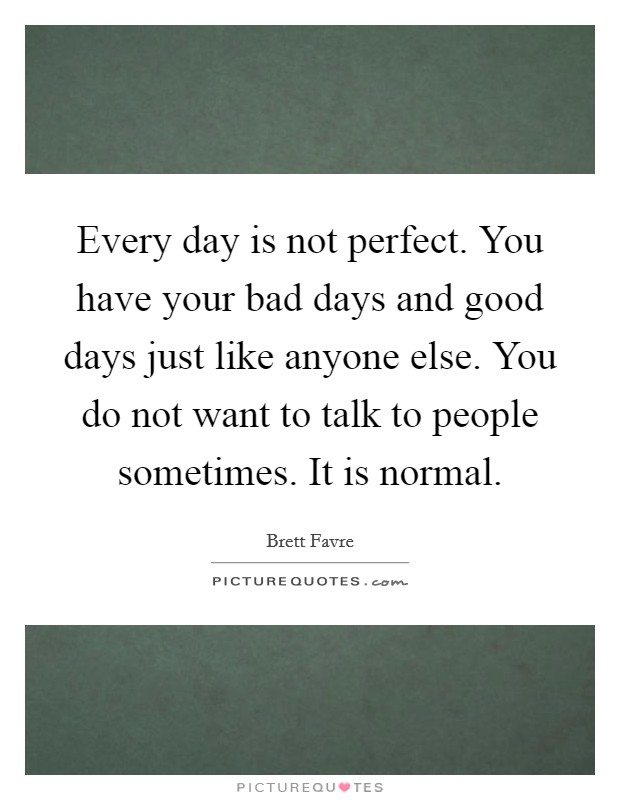 Every day is not perfect. You have your bad days and good days just like anyone else. You do not want to talk to people sometimes. It is normal Picture Quote #1
