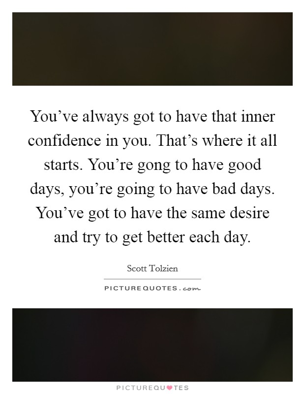 You've always got to have that inner confidence in you. That's where it all starts. You're gong to have good days, you're going to have bad days. You've got to have the same desire and try to get better each day Picture Quote #1