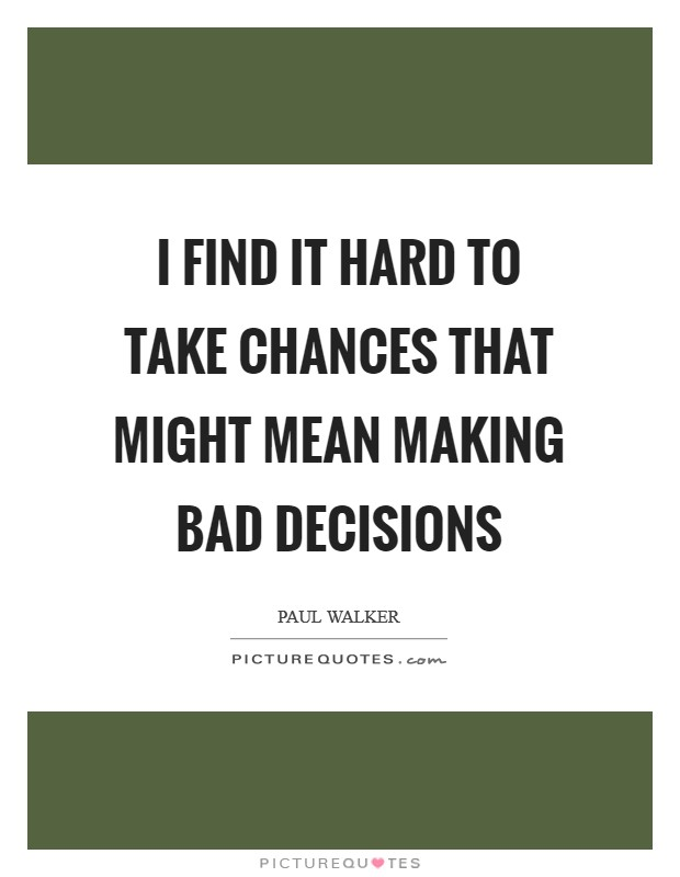 I find it hard to take chances that might mean making bad decisions Picture Quote #1