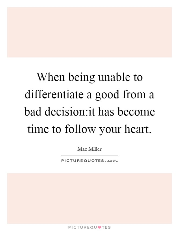 When being unable to differentiate a good from a bad decision:it has become time to follow your heart Picture Quote #1