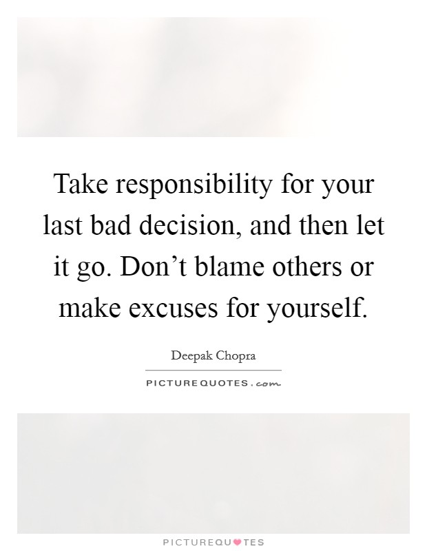 Take responsibility for your last bad decision, and then let it go. Don't blame others or make excuses for yourself Picture Quote #1