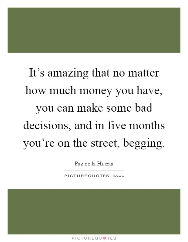 It's amazing that no matter how much money you have, you can make some bad decisions, and in five months you're on the street, begging Picture Quote #1