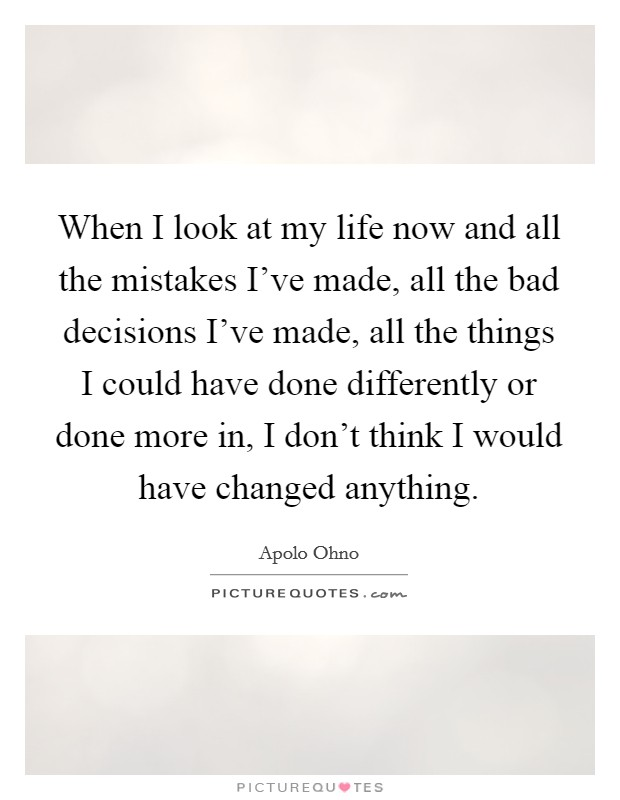 When I look at my life now and all the mistakes I've made, all the bad decisions I've made, all the things I could have done differently or done more in, I don't think I would have changed anything Picture Quote #1
