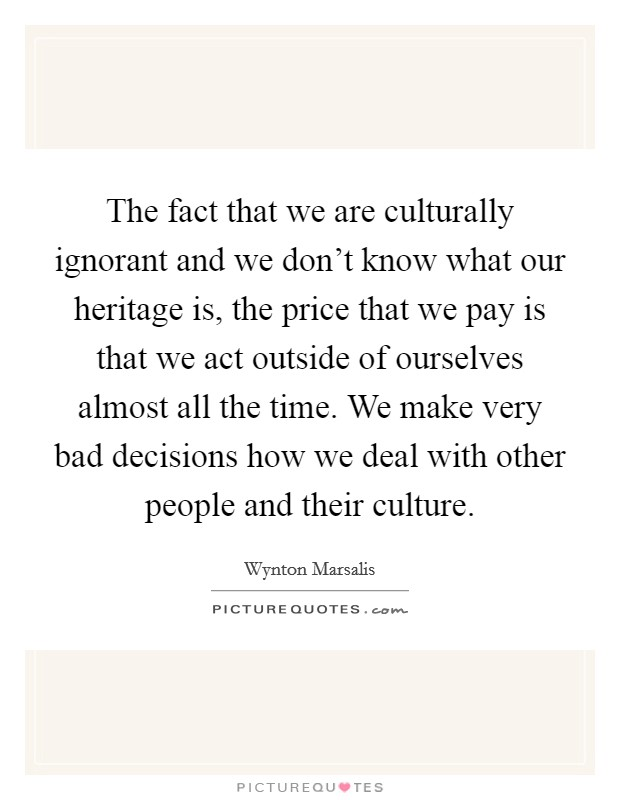 The fact that we are culturally ignorant and we don't know what our heritage is, the price that we pay is that we act outside of ourselves almost all the time. We make very bad decisions how we deal with other people and their culture Picture Quote #1
