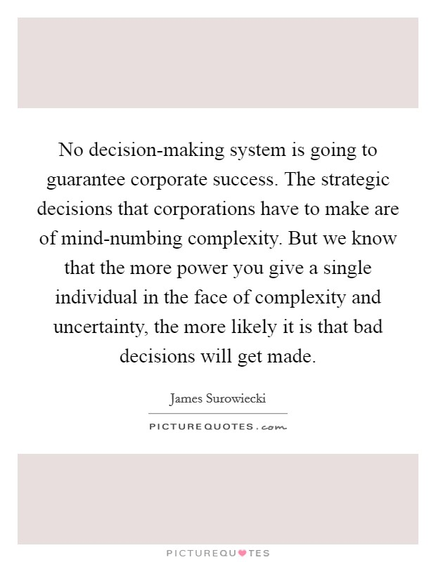 No decision-making system is going to guarantee corporate success. The strategic decisions that corporations have to make are of mind-numbing complexity. But we know that the more power you give a single individual in the face of complexity and uncertainty, the more likely it is that bad decisions will get made Picture Quote #1