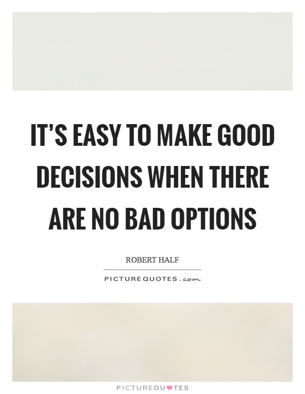 It's easy to make good decisions when there are no bad options Picture Quote #1