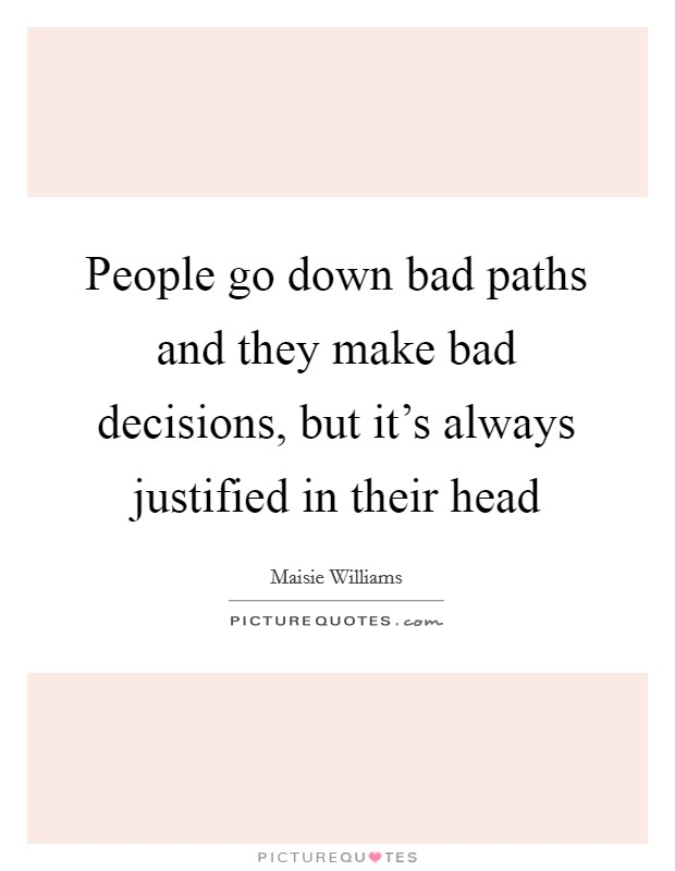 People go down bad paths and they make bad decisions, but it's always justified in their head Picture Quote #1