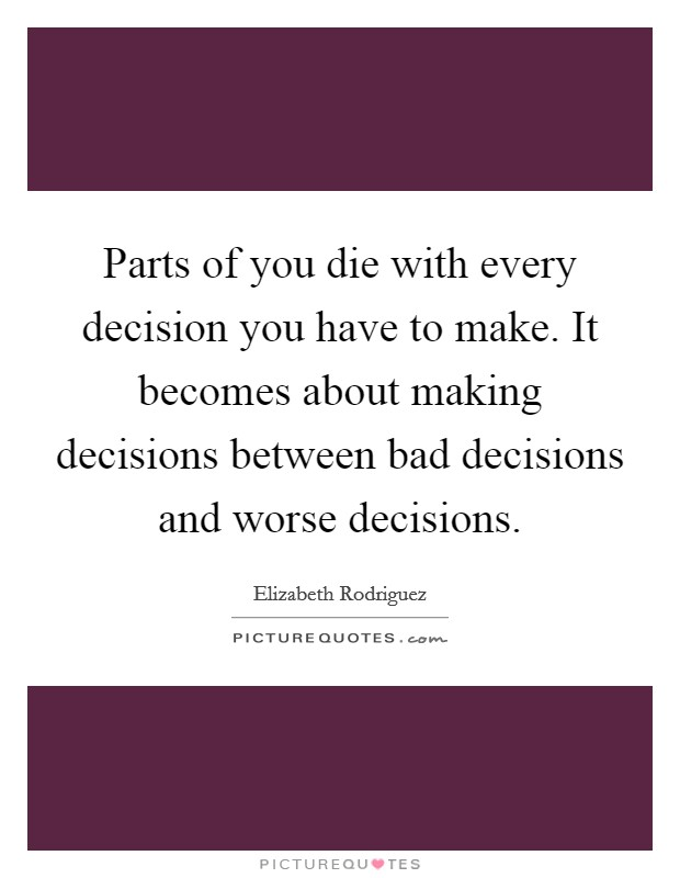 Parts of you die with every decision you have to make. It becomes about making decisions between bad decisions and worse decisions Picture Quote #1