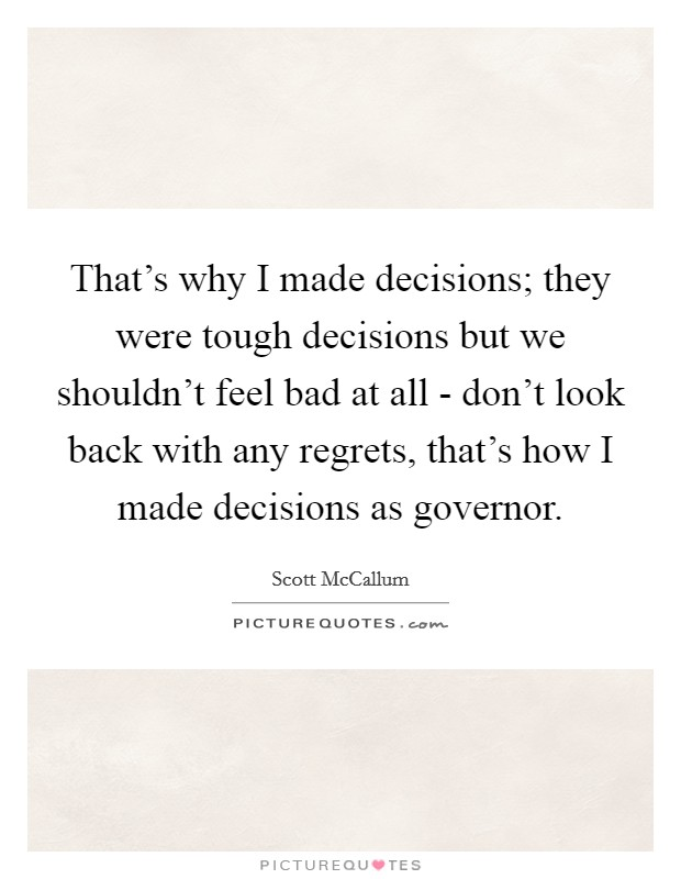 That's why I made decisions; they were tough decisions but we shouldn't feel bad at all - don't look back with any regrets, that's how I made decisions as governor Picture Quote #1