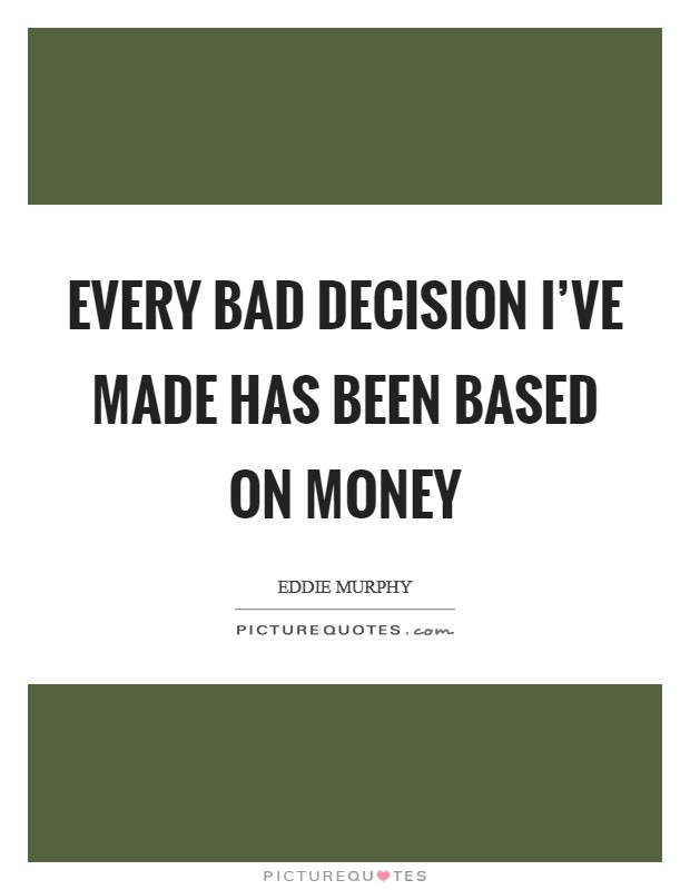 Every bad decision I've made has been based on money Picture Quote #1