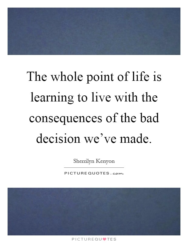 The whole point of life is learning to live with the consequences of the bad decision we've made. Picture Quote #1