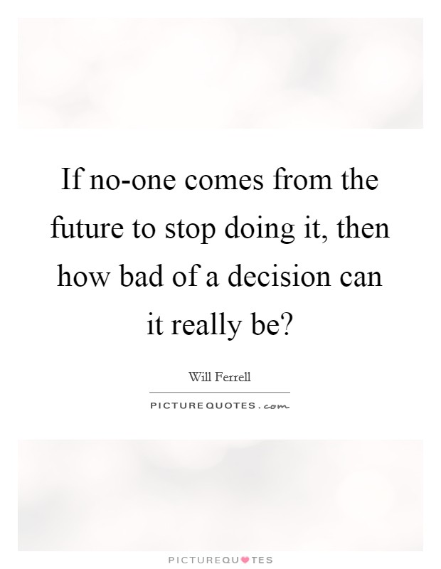 If no-one comes from the future to stop doing it, then how bad of a decision can it really be? Picture Quote #1