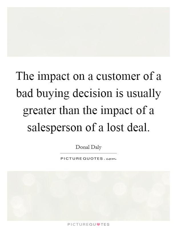 The impact on a customer of a bad buying decision is usually greater than the impact of a salesperson of a lost deal Picture Quote #1