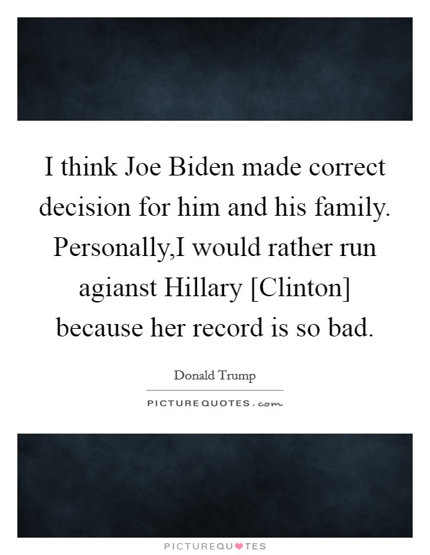I think Joe Biden made correct decision for him and his family. Personally,I would rather run agianst Hillary [Clinton] because her record is so bad Picture Quote #1