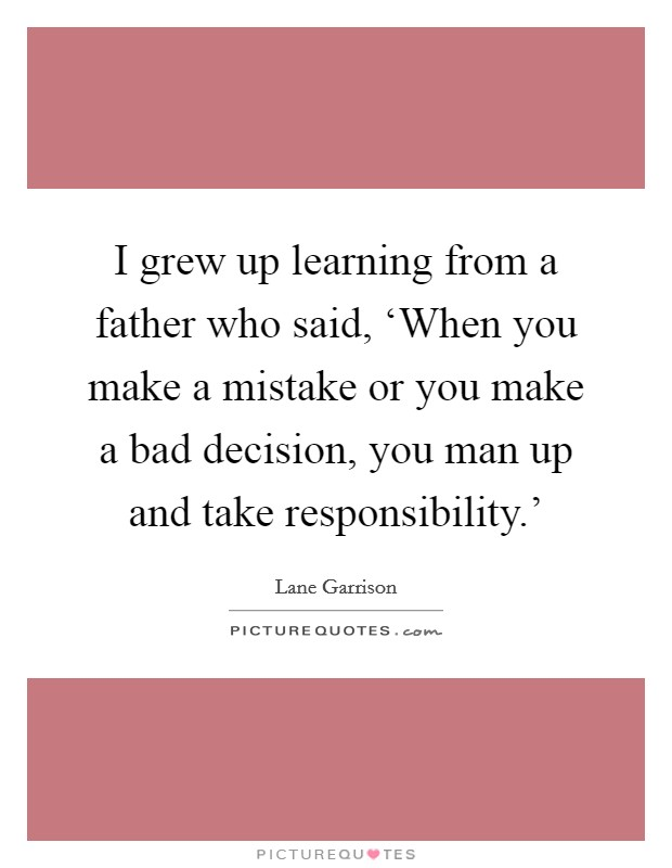 I grew up learning from a father who said, 'When you make a mistake or you make a bad decision, you man up and take responsibility.' Picture Quote #1