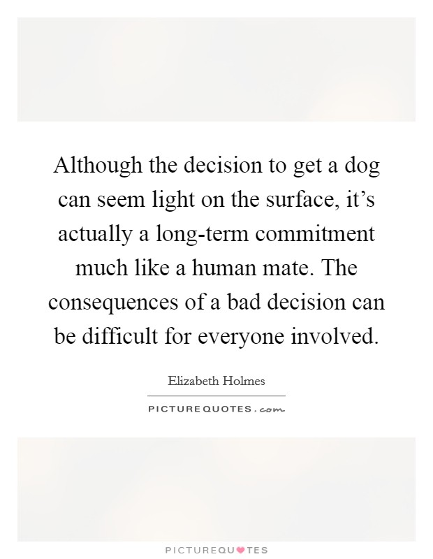 Although the decision to get a dog can seem light on the surface, it's actually a long-term commitment much like a human mate. The consequences of a bad decision can be difficult for everyone involved Picture Quote #1