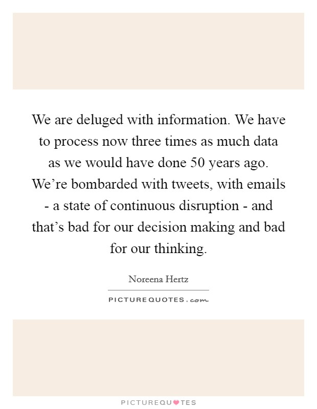 We are deluged with information. We have to process now three times as much data as we would have done 50 years ago. We're bombarded with tweets, with emails - a state of continuous disruption - and that's bad for our decision making and bad for our thinking Picture Quote #1