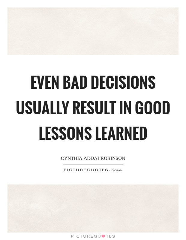 Even bad decisions usually result in good lessons learned Picture Quote #1