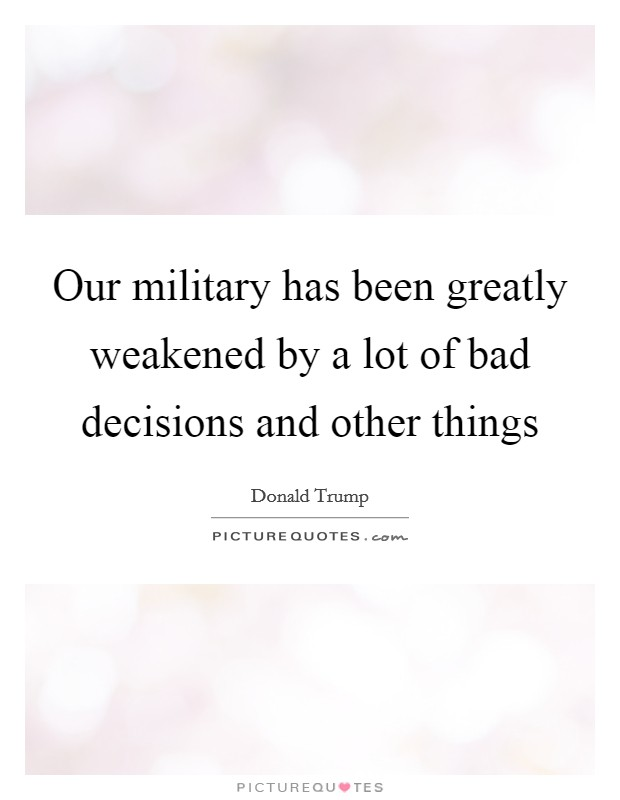 Our military has been greatly weakened by a lot of bad decisions and other things Picture Quote #1