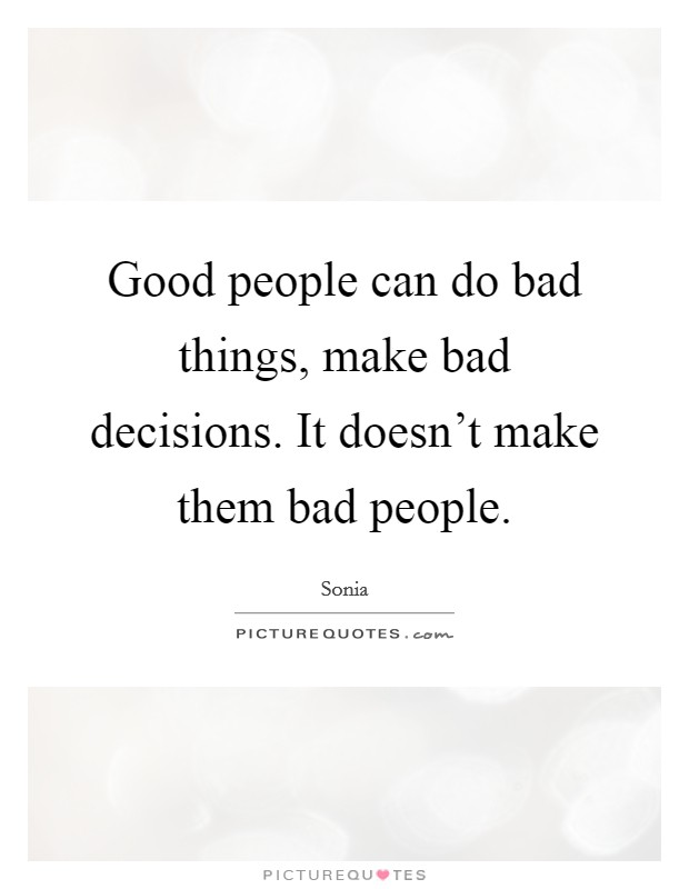 Good people can do bad things, make bad decisions. It doesn't make them bad people Picture Quote #1