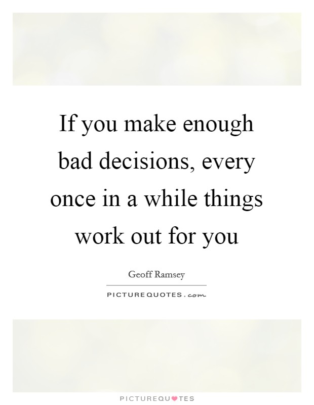 If you make enough bad decisions, every once in a while things work out for you Picture Quote #1