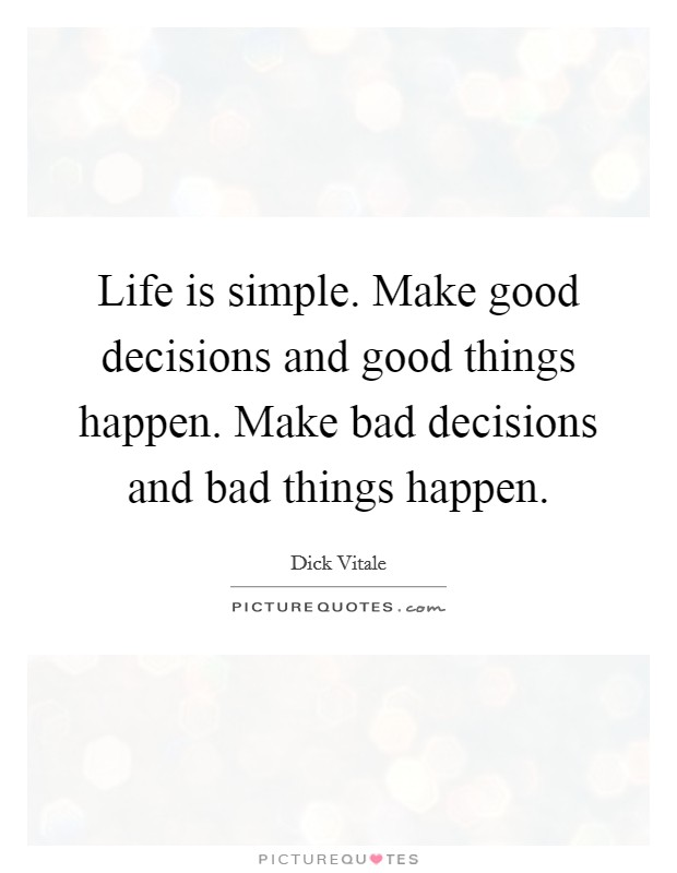 Life is simple. Make good decisions and good things happen. Make bad decisions and bad things happen Picture Quote #1