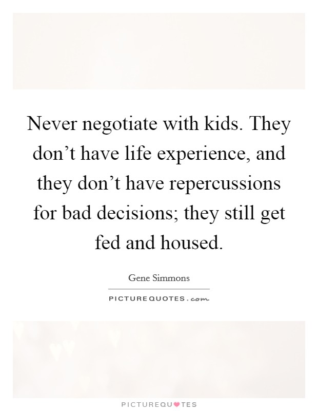 Never negotiate with kids. They don't have life experience, and they don't have repercussions for bad decisions; they still get fed and housed. Picture Quote #1