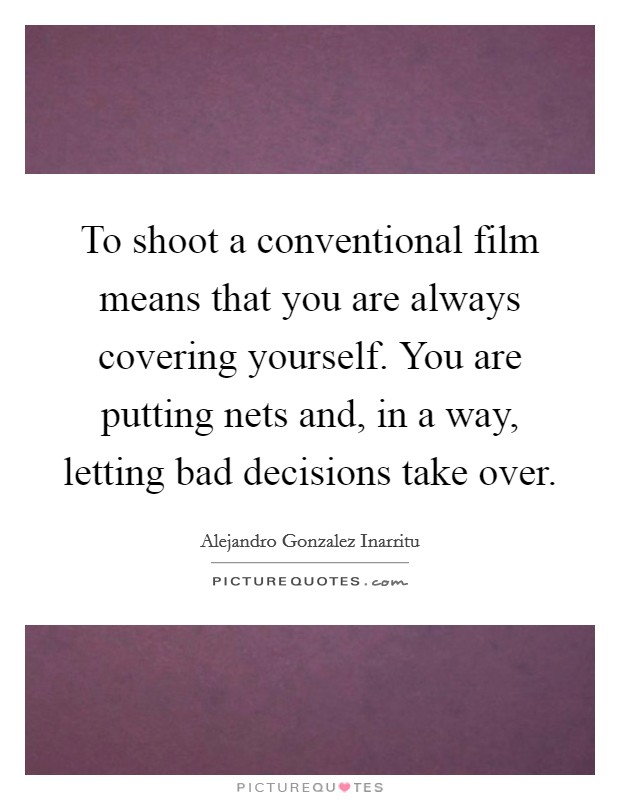 To shoot a conventional film means that you are always covering yourself. You are putting nets and, in a way, letting bad decisions take over Picture Quote #1