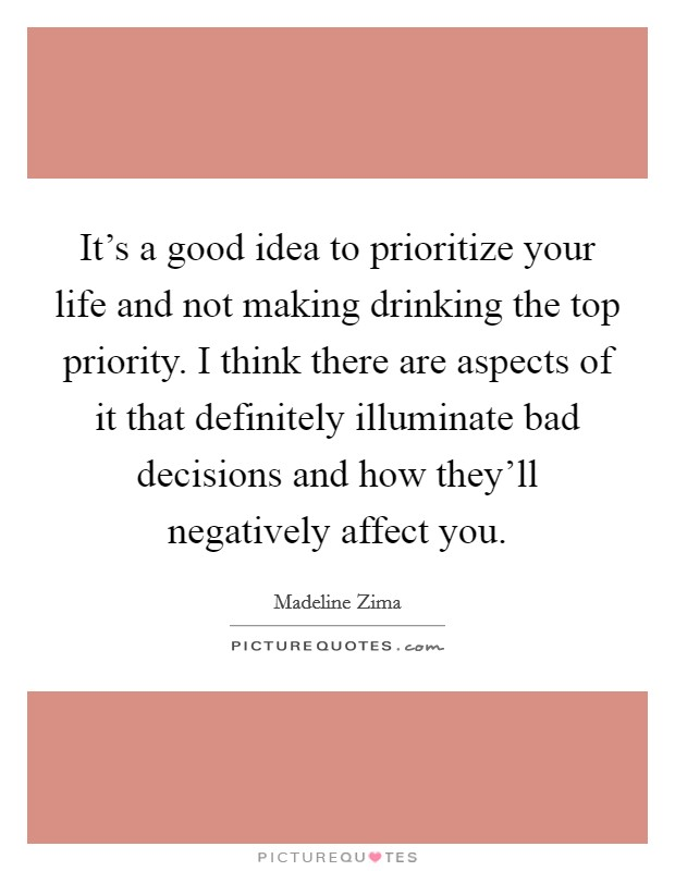 It's a good idea to prioritize your life and not making drinking the top priority. I think there are aspects of it that definitely illuminate bad decisions and how they'll negatively affect you Picture Quote #1