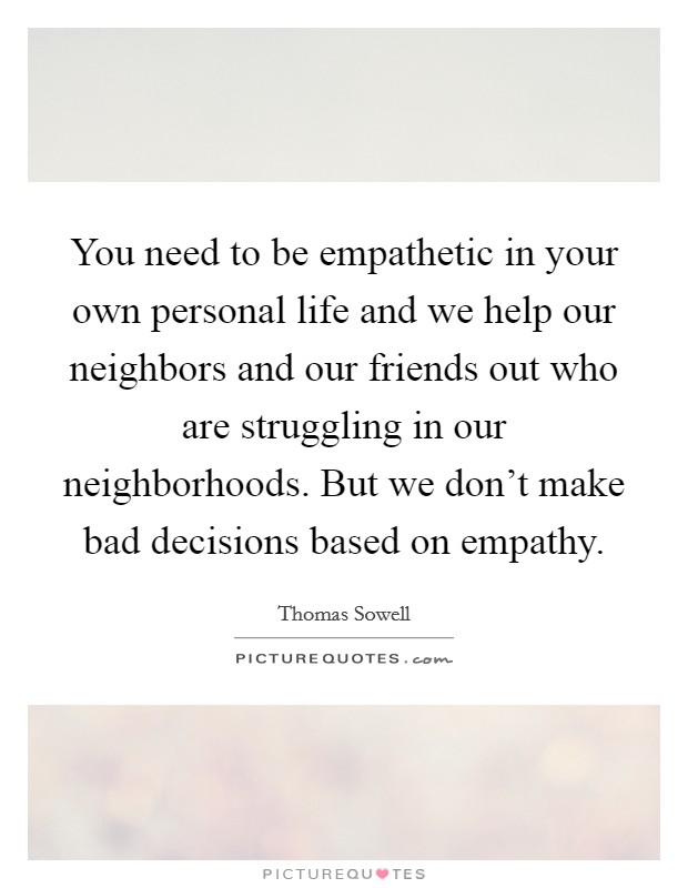 You need to be empathetic in your own personal life and we help our neighbors and our friends out who are struggling in our neighborhoods. But we don't make bad decisions based on empathy Picture Quote #1