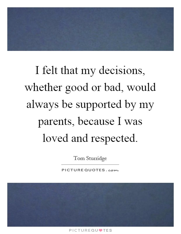 I felt that my decisions, whether good or bad, would always be supported by my parents, because I was loved and respected Picture Quote #1