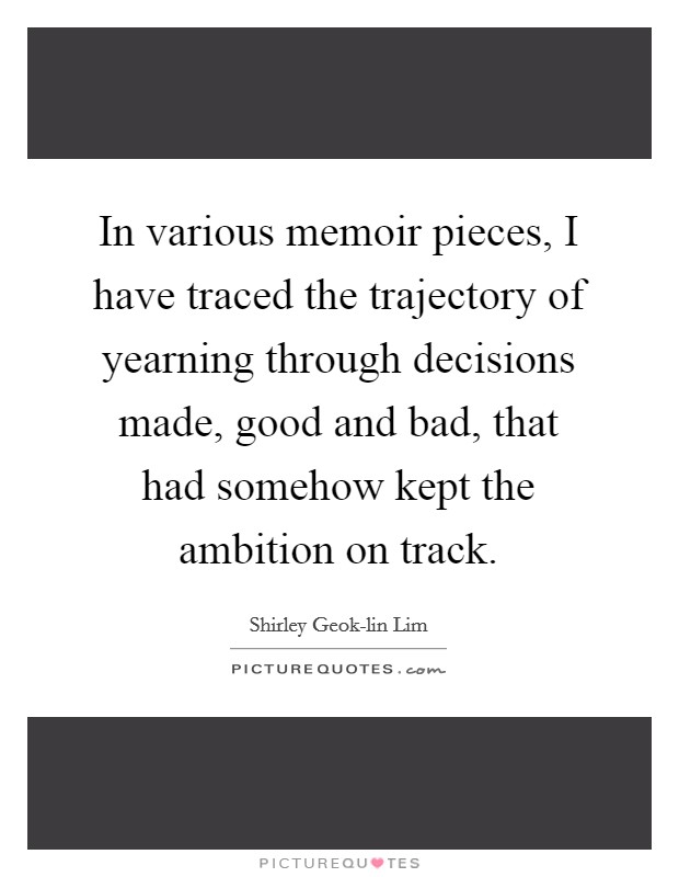 In various memoir pieces, I have traced the trajectory of yearning through decisions made, good and bad, that had somehow kept the ambition on track Picture Quote #1