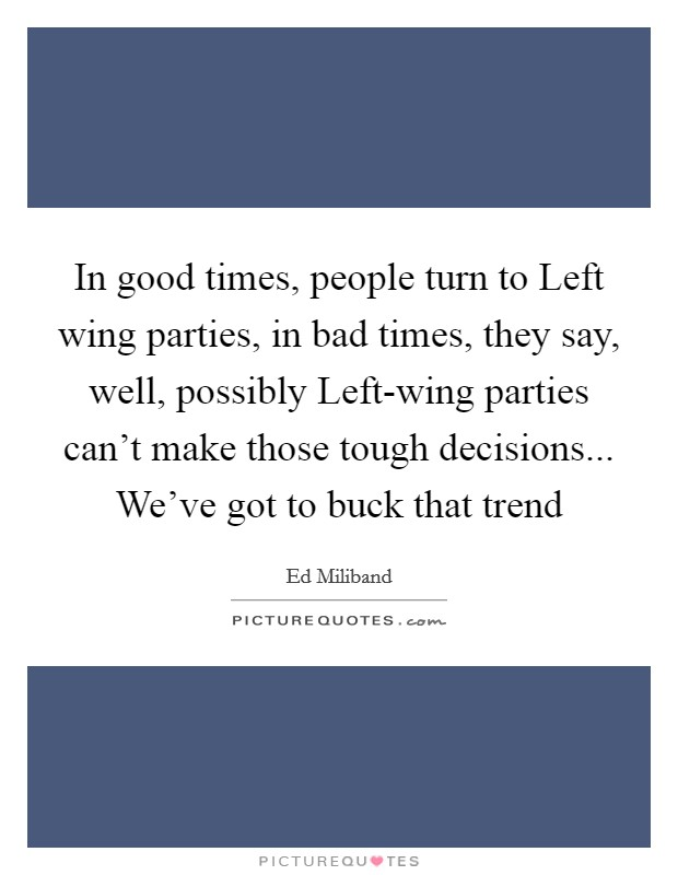 In good times, people turn to Left wing parties, in bad times, they say, well, possibly Left-wing parties can't make those tough decisions... We've got to buck that trend Picture Quote #1