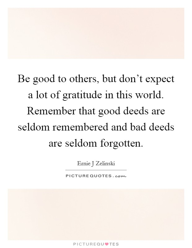 Be good to others, but don't expect a lot of gratitude in this world. Remember that good deeds are seldom remembered and bad deeds are seldom forgotten Picture Quote #1