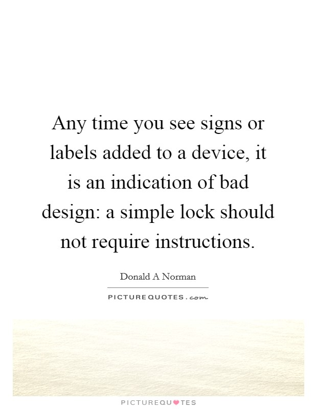 Any time you see signs or labels added to a device, it is an indication of bad design: a simple lock should not require instructions Picture Quote #1