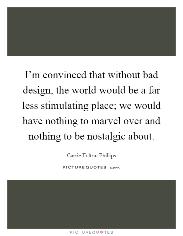 I'm convinced that without bad design, the world would be a far less stimulating place; we would have nothing to marvel over and nothing to be nostalgic about Picture Quote #1