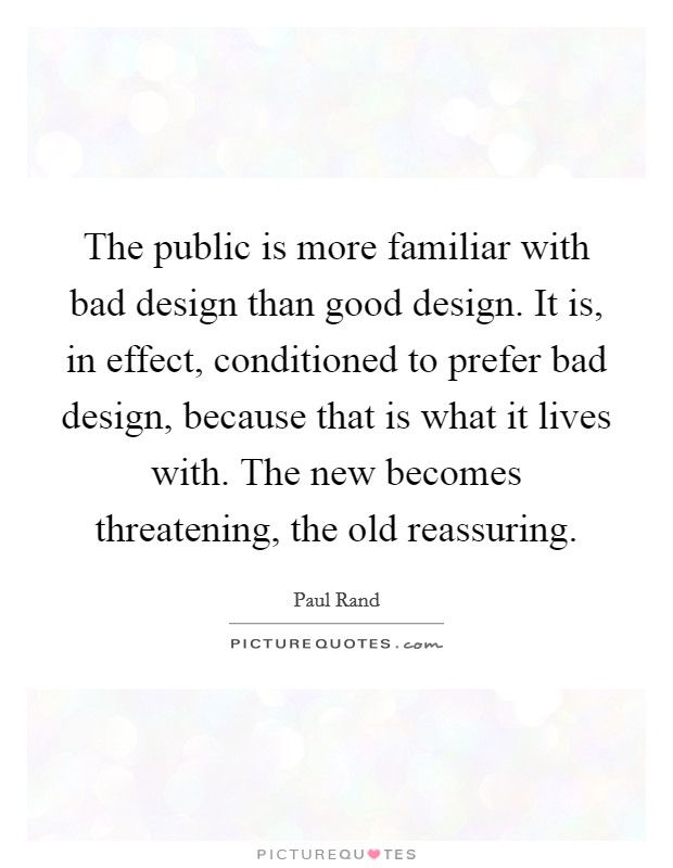 The public is more familiar with bad design than good design. It is, in effect, conditioned to prefer bad design, because that is what it lives with. The new becomes threatening, the old reassuring Picture Quote #1