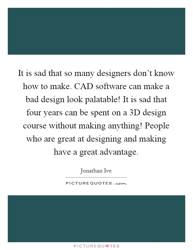 It is sad that so many designers don't know how to make. CAD software can make a bad design look palatable! It is sad that four years can be spent on a 3D design course without making anything! People who are great at designing and making have a great advantage Picture Quote #1