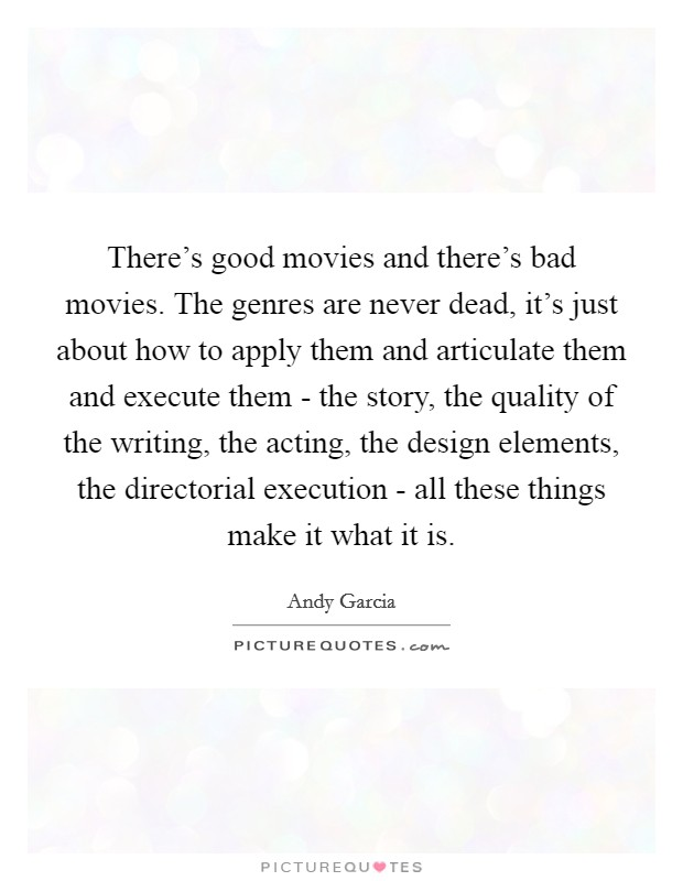 There's good movies and there's bad movies. The genres are never dead, it's just about how to apply them and articulate them and execute them - the story, the quality of the writing, the acting, the design elements, the directorial execution - all these things make it what it is Picture Quote #1