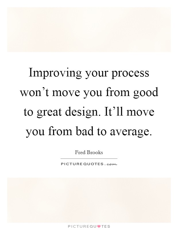 Improving your process won't move you from good to great design. It'll move you from bad to average Picture Quote #1