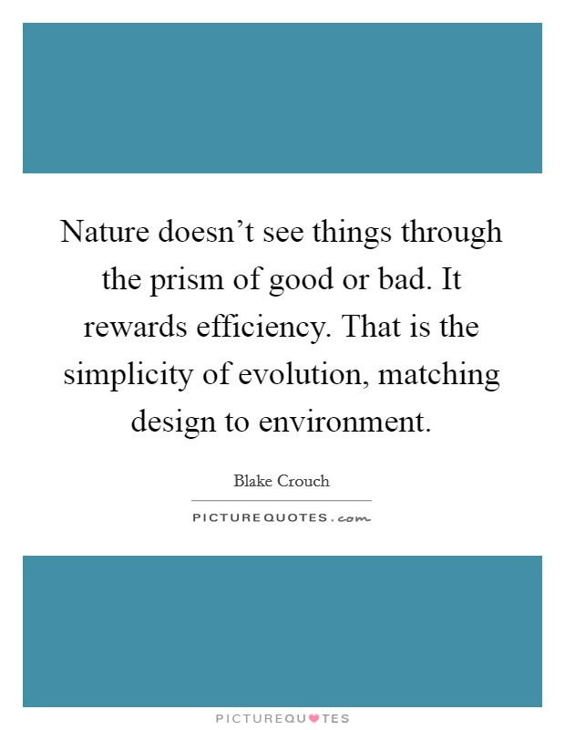 Nature doesn't see things through the prism of good or bad. It rewards efficiency. That is the simplicity of evolution, matching design to environment Picture Quote #1