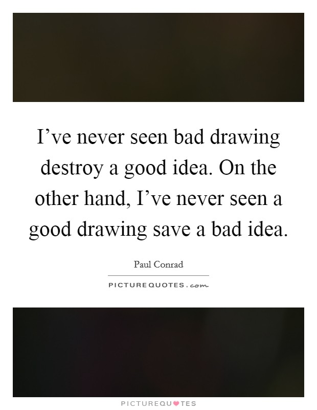 I've never seen bad drawing destroy a good idea. On the other hand, I've never seen a good drawing save a bad idea Picture Quote #1