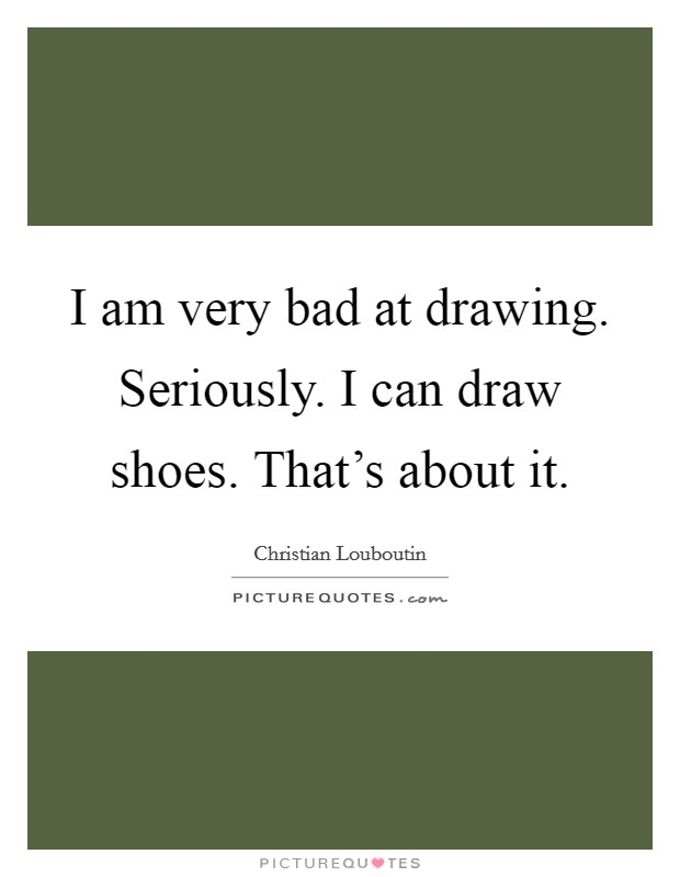I am very bad at drawing. Seriously. I can draw shoes. That's about it Picture Quote #1
