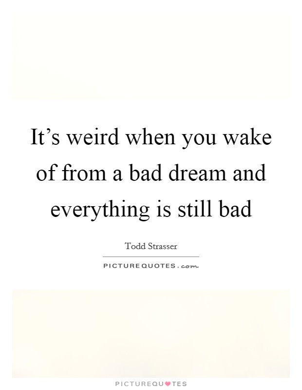 It's weird when you wake of from a bad dream and everything is still bad Picture Quote #1