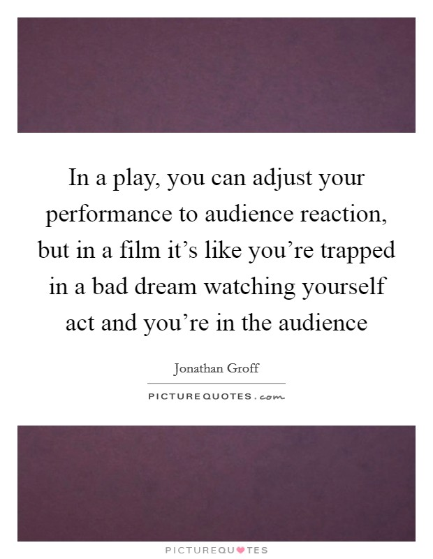In a play, you can adjust your performance to audience reaction, but in a film it's like you're trapped in a bad dream watching yourself act and you're in the audience Picture Quote #1